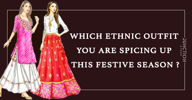 WHICH ETHNIC OUTFIT YOU ARE SPICING UP THIS FESTIVE SEASON ?