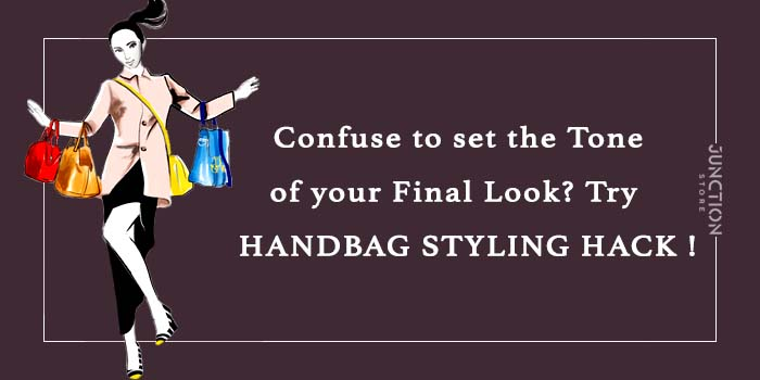CONFUSE TO SET THE TONE OF YOUR FINAL LOOK? TRY HANDBAG STYLING HACK !